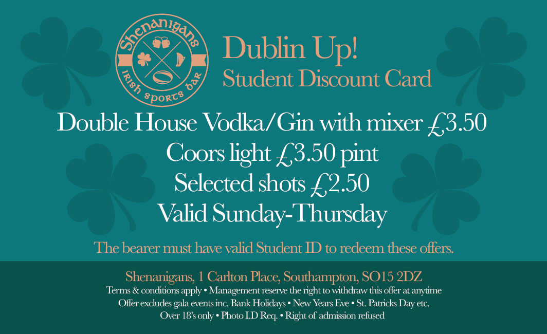 STUDENT OFFER: Dublin Up, double Gin/Vodka with mixer for £3.50, Coors/Cider £3.50 pints and shots for £2.50